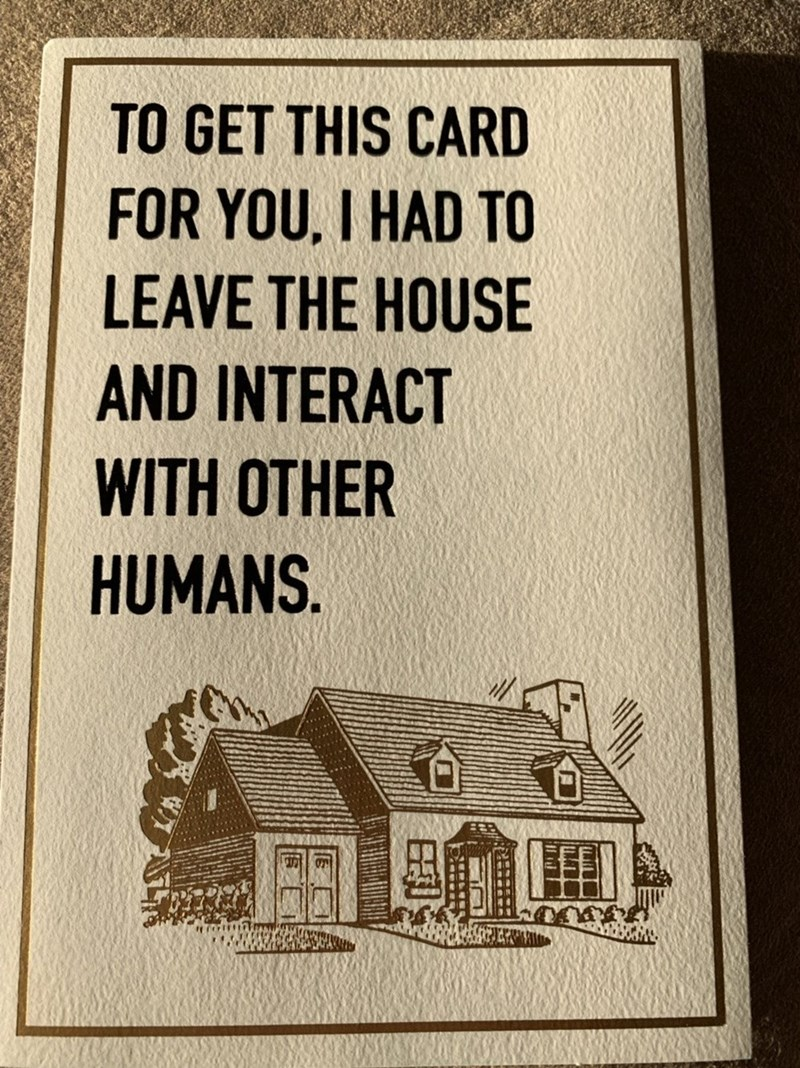 Text - TO GET THIS CARD FOR YOU, I HAD TO LEAVE THE HOUSE AND INTERACT WITH OTHER HUMANS.