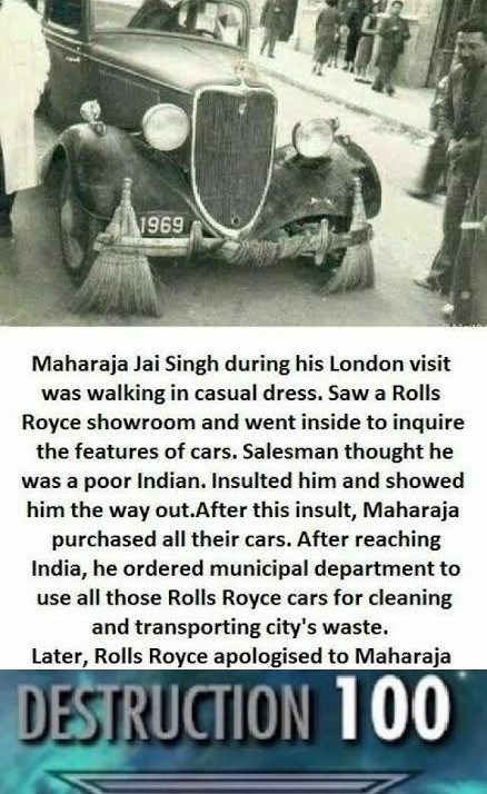 Motor vehicle - 1969 Maharaja Jai Singh during his London visit was walking in casual dress. Saw a Rolls Royce showroom and went inside to inquire the features of cars. Salesman thought he was a poor Indian. Insulted him and showed him the way out.After this insult, Maharaja purchased all their cars. After reaching India, he ordered municipal department to use all those Rolls Royce cars for cleaning and transporting city's waste. Later, Rolls Royce apologised to Maharaja DESTRUCTION 100