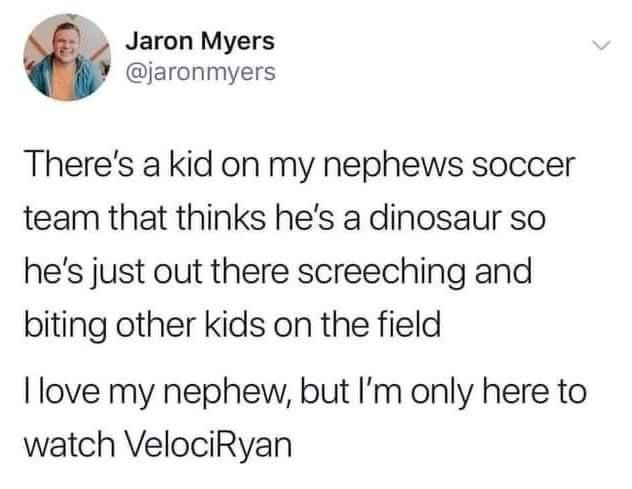 Text - Jaron Myers @jaronmyers There's a kid on my nephews soccer team that thinks he's a dinosaur so he's just out there screeching and biting other kids on the field I love my nephew, but I'm only here to watch VelociRyan