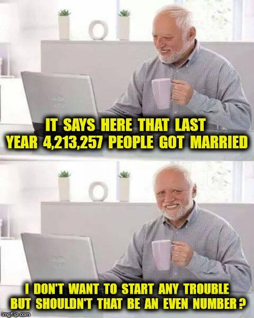 Job - IT SAYS HERE THAT LAST YEAR 4,213,257 PEOPLE GOT MARRIED I DON'T WANT TO START ANY TROUBLE BUT SHOULDN'T THAT BE AN EVEN NUMBER ? imgflip.com