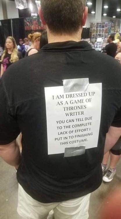 T-shirt - I AM DRESSED UP AS A GAME OF THRONES WRITER YOU CAN TELL DUE TO THE COMPLETE LACK OF EFFORTI PUT IN TO FINISHING THIS COSTUME.