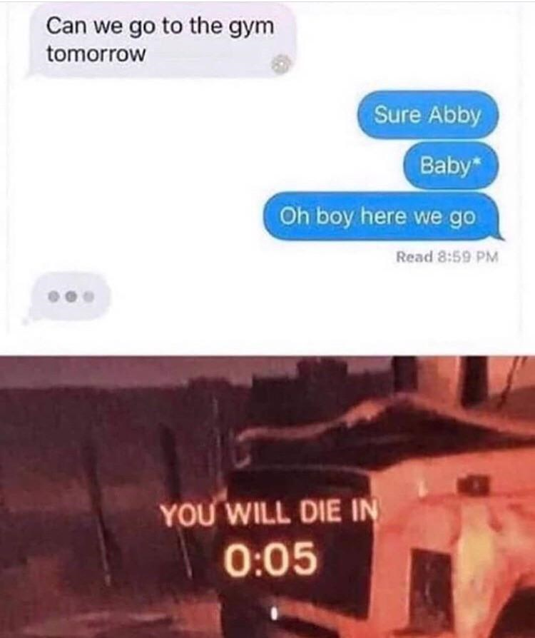 Text - Can we go to the gym tomorrow Sure Abby Baby* Oh boy here we go Read 8:59 PM YOU WILL DIE IN 0:05