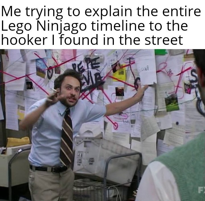 Text - Me trying to explain the entire Lego Ninjago timeline to the hooker I found in the street F)