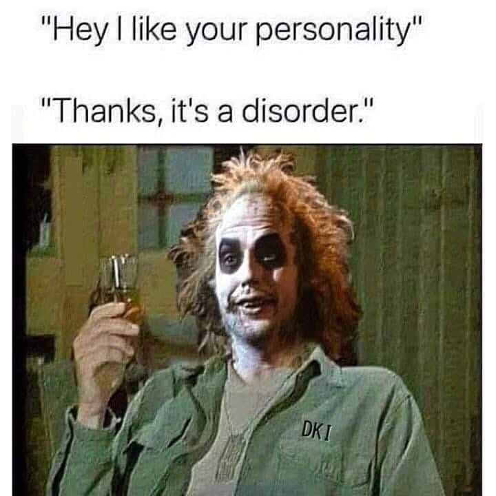 """Photo caption - """"Hey I like your personality"""" """"Thanks, it's a disorder."""" DKI"""