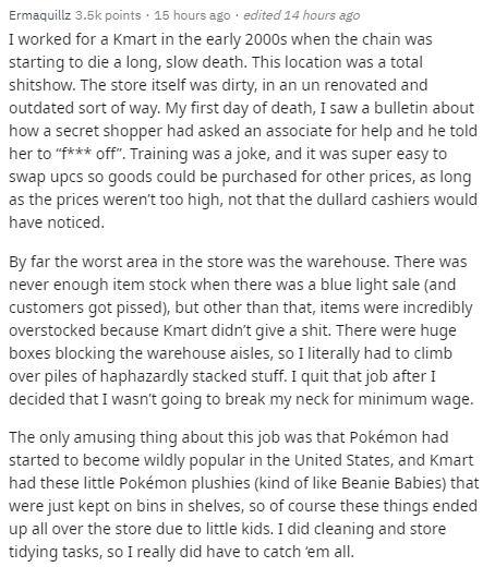 """Text - Ermaquillz 3.5k points · 15 hours ago · edited 14 hours ago I worked for a Kmart in the early 2000s when the chain was starting to die a long, slow death. This location was a total shitshow. The store itself was dirty, in an un renovated and outdated sort of way. My first day of death, I saw a bulletin about how a secret shopper had asked an associate for help and he told her to """"f*** off"""". Training was a joke, and it was super easy to swap upcs so goods could be purchased for other price"""