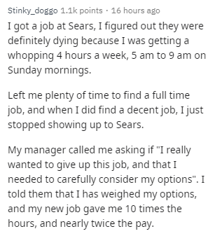 """Text - Stinky_doggo 1.1k points · 16 hours ago I got a job at Sears, I figured out they were definitely dying because I was getting a whopping 4 hours a week, 5 am to 9 am on Sunday mornings. Left me plenty of time to find a full time job, and when I did find a decent job, I just stopped showing up to Sears. My manager called me asking if """"I really wanted to give up this job, and that I needed to carefully consider my options"""". I told them that I has weighed my options, and my new job gave me 10"""