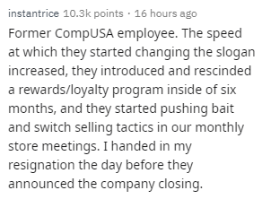Text - instantrice 10.3k points · 16 hours ago Former CompUSA employee. The speed at which they started changing the slogan increased, they introduced and rescinded a rewards/loyalty program inside of six months, and they started pushing bait and switch selling tactics in our monthly store meetings. I handed in my resignation the day before they announced the company closing.
