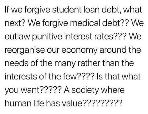 Text - If we forgive student loan debt, what next? We forgive medical debt?? We outlaw punitive interest rates??? We reorganise our economy around the needs of the many rather than the interests of the few???? Is that what you want????? A society where human life has value?????????