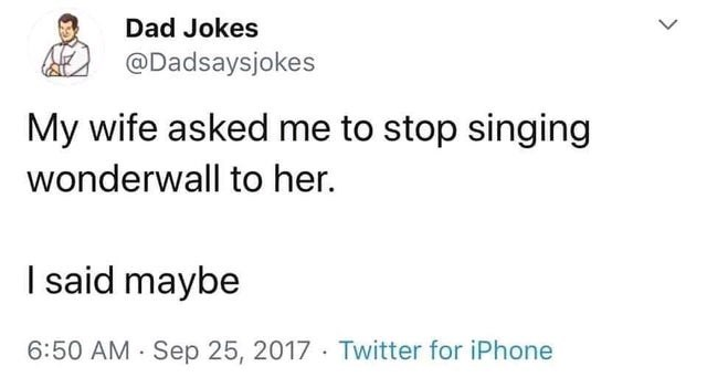 Text - Dad Jokes @Dadsaysjokes My wife asked me to stop singing wonderwall to her. I said maybe 6:50 AM - Sep 25, 2017 Twitter for iPhone