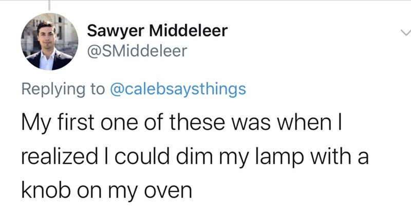 Text - Sawyer Middeleer @SMiddeleer Replying to @calebsaysthings My first one of these was when I realized I could dim my lamp with a knob on my oven