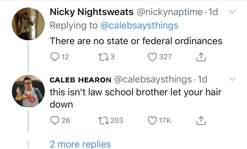 Text - Nicky Nightsweats @nickynaptime · 1d Replying to @calebsaysthings There are no state or federal ordinances O 12 273 327 CALEB HEARON @calebsaysthings · 1d this isn't law school brother let your hair down O 17K O 26 27 203 2 more replies