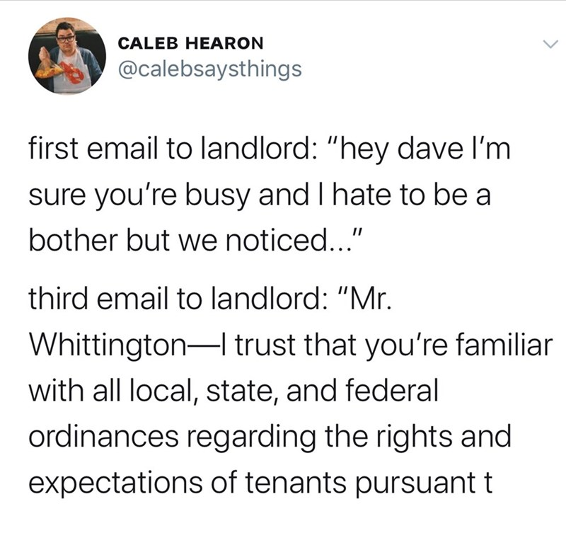 "Text - CALEB HEARON @calebsaysthings first email to landlord: ""hey dave l'm sure you're busy and I hate to be a bother but we noticed..."" third email to landlord: ""Mr. Whittington- trust that you're familiar with all local, state, and federal ordinances regarding the rights and expectations of tenants pursuant t"
