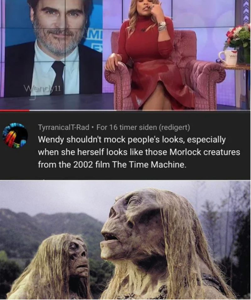 Chewbacca - MI Wer Wendy11 TyrranicalT-Rad • For 16 timer siden (redigert) Wendy shouldn't mock people's looks, especially when she herself looks like those Morlock creatures from the 2002 film The Time Machine.