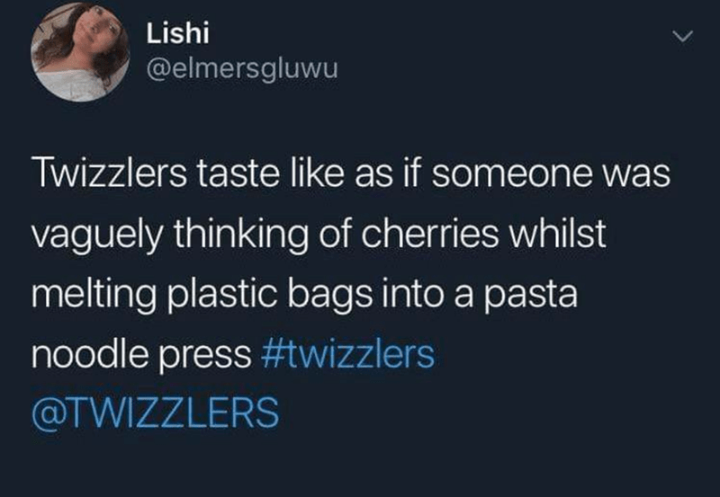 Text - Lishi @elmersgluwu Twizzlers taste like as if someone was vaguely thinking of cherries whilst melting plastic bags into a pasta noodle press #twizzlers @TWIZZLERS