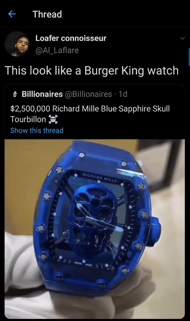 Watch - Thread Loafer connoisseur @Al_Laflare This look like a Burger King watch Billionaires @Billionaires · 1d $2,500,000 Richard Mille Blue Sapphire Skull Tourbillon Show this thread RICHARD MILLE