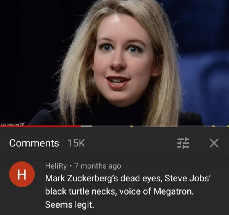 Face - COLDEUSION 7V Comments 15K HeliRy · 7 months ago H. Mark Zuckerberg's dead eyes, Steve Jobs' black turtle necks, voice of Megatron. Seems legit.