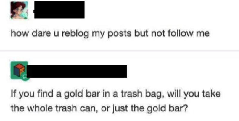 Text - how dare u reblog my posts but not follow me If you find a gold bar in a trash bag, will you take the whole trash can, or just the gold bar?