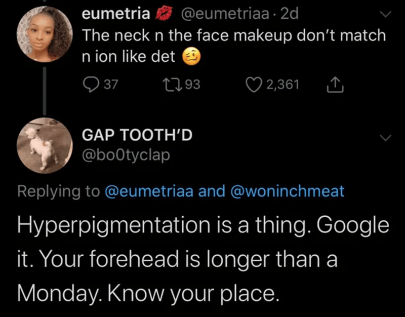 Text - @eumetriaa · 2d eumetria The neck n the face makeup don't match n ion like det O ♡ 2,361 2793 37 GAP TOOTH'D @bo0tyclap Replying to @eumetriaa and @woninchmeat Hyperpigmentation is a thing. Google it. Your forehead is longer than a Monday. Know your place.