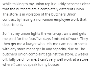 Text - While talking to my union rep it quickly becomes clear that the butchers are a completely different Union. The store is in violation of the butchers Union contract by having a non-union employee work that department. So first my union fights the write-up , wins and gets me paid for the four/five days I missed of work. They then get me a lawyer who tells me I am not to speak with any store manager in any capacity, due to The butchers Union complaint against the store. 2 weeks off, fully pa