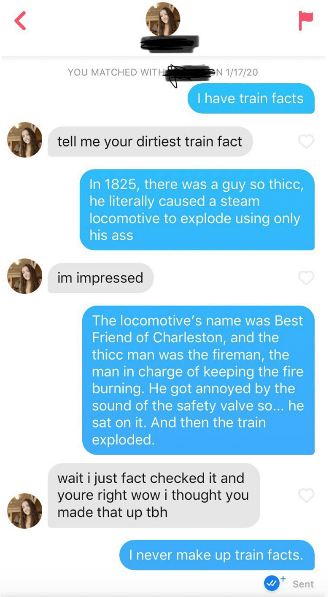 Text - N 1/17/20 YOU MATCHED WITH I have train facts tell me your dirtiest train fact In 1825, there was a guy so thicc, he literally caused a steam locomotive to explode using only his ass im impressed The locomotive's name was Best Friend of Charleston, and the thicc man was the fireman, the man in charge of keeping the fire burning. He got annoyed by the sound of the safety valve so... he sat on it. And then the train exploded. wait i just fact checked it and youre right wow i thought you mad