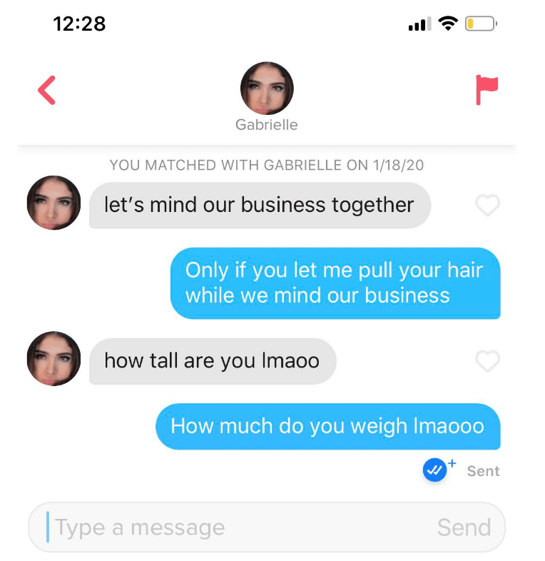 Text - 12:28 Gabrielle YOU MATCHED WITH GABRIELLE ON 1/18/20 let's mind our business together Only if you let me pull your hair while we mind our business how tall are you Imaoo How much do you weigh Imaoo0 Sent Type a message Send