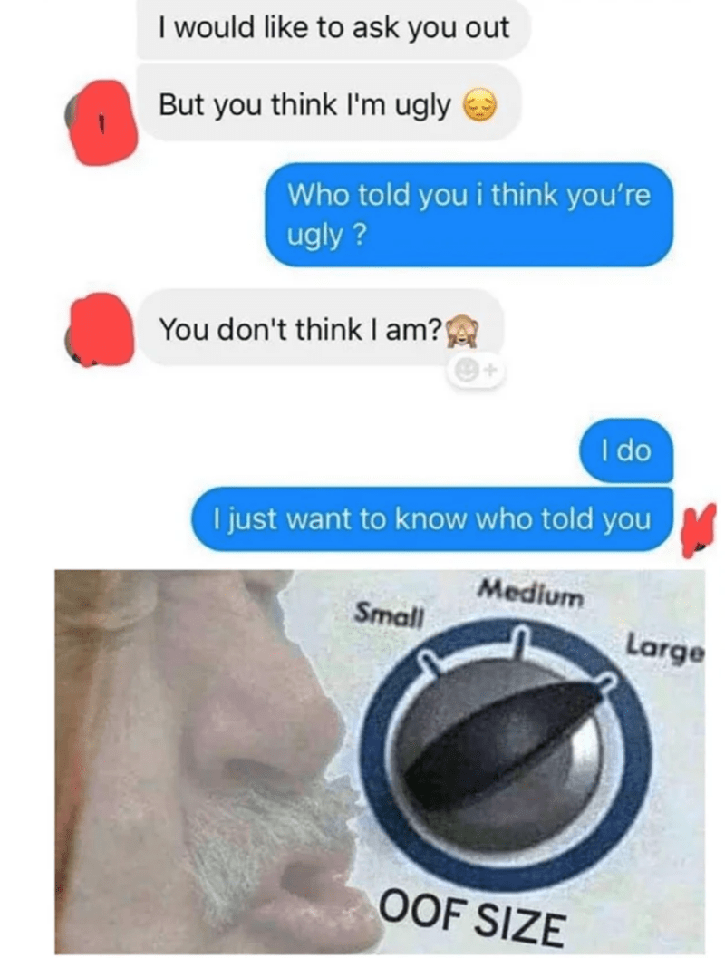 I would like to ask you out But you think l'm ugly Who told you i think you're ugly ? You don't think I am? I do I just want to know who told you Medium Small Large OOF SIZE