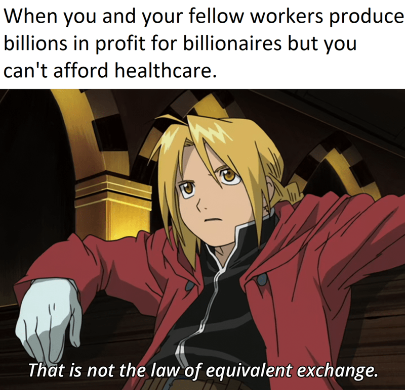 Cartoon - When you and your fellow workers produce billions in profit for billionaires but you can't afford healthcare. That is not the law of equivalent exchange.