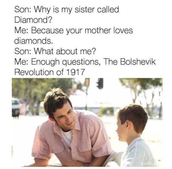 Text - Son: Why is my sister called Diamond? Me: Because your mother loves diamonds. Son: What about me? Me: Enough questions, The Bolshevik Revolution of 1917 ANK