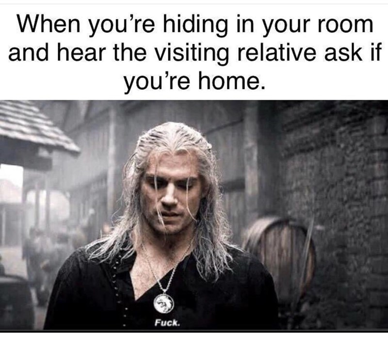 Text - When you're hiding in your room and hear the visiting relative ask if you're home. Fuck.