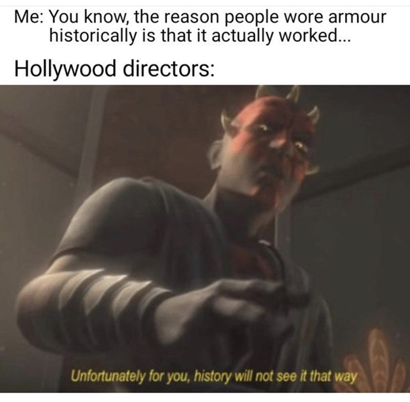 Text - Me: You know, the reason people wore armour historically is that it actually worked... Hollywood directors: Unfortunately for you, history will not see it that way