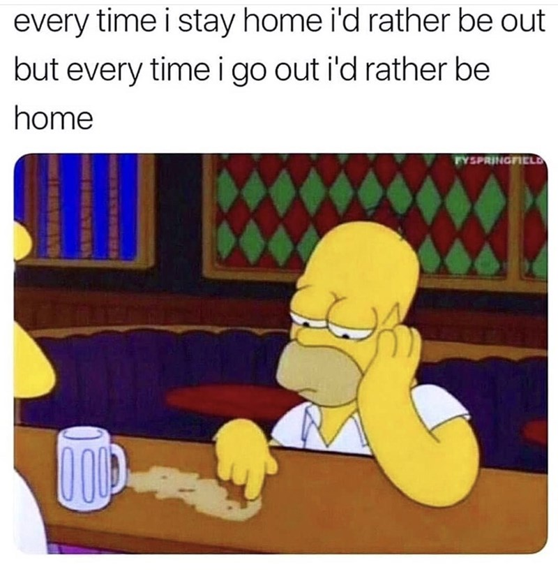 "Funny meme that reads, ""Every time I stay home I'd rather be out but every time I go out I'd rather be home"" above a still of Homer Simpson looking sad at the bar"