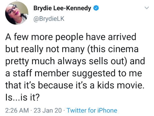 Text - Brydie Lee-Kennedy O @BrydieLK A few more people have arrived but really not many (this cinema pretty much always sells out) and a staff member suggested to me that it's because it's a kids movie. Is...is it? 2:26 AM · 23 Jan 20 · Twitter for iPhone