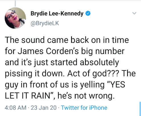 """Text - Brydie Lee-Kennedy O @BrydieLK The sound came back on in time for James Corden's big number and it's just started absolutely pissing it down. Act of god??? The guy in front of us is yelling """"YES LET IT RAIN"""", he's not wrong. 4:08 AM 23 Jan 20 · Twitter for iPhone"""