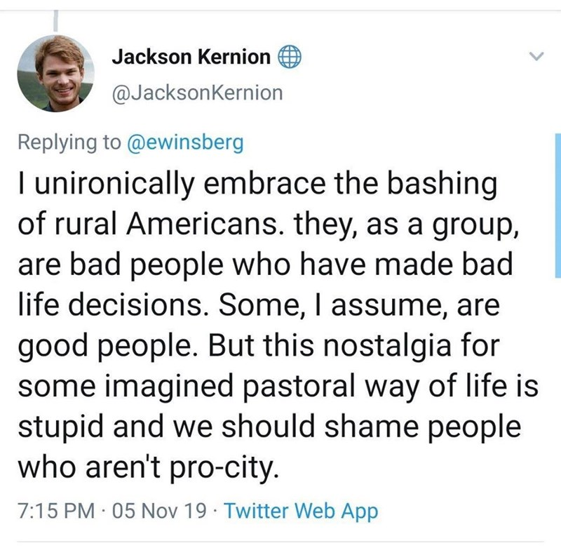 Text - Jackson Kernion @JacksonKernion Replying to @ewinsberg I unironically embrace the bashing of rural Americans. they, as a group, are bad people who have made bad life decisions. Some, I assume, are good people. But this nostalgia for some imagined pastoral way of life is stupid and we should shame people who aren't pro-city. 7:15 PM · 05 Nov 19 · Twitter Web App <>