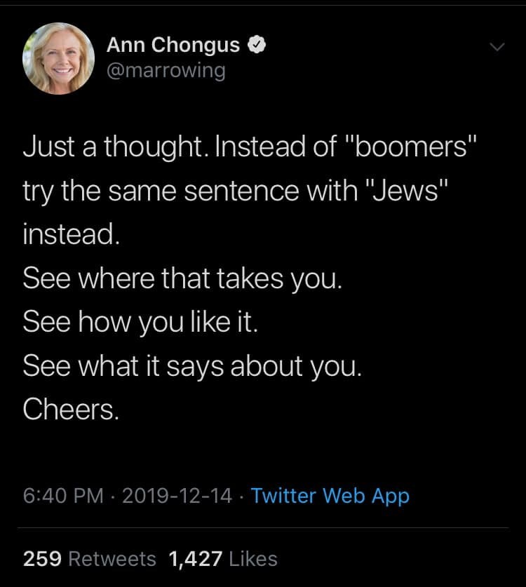 "Text - Ann Chongus @marrowing Just a thought. Instead of ""boomers"" try the same sentence with ""Jews"" instead. See where that takes you. See how you like it. See what it says about you. Cheers. 6:40 PM · 2019-12-14 · Twitter Web App 259 Retweets 1,427 Likes"