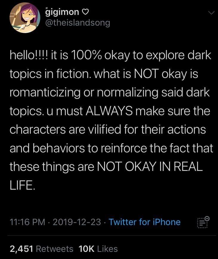 Text - gigimon O @theislandsong hello!!!! it is 100% okay to explore dark topics in fiction. what is NOT okay is romanticizing or normalizing said dark topics. u must ALWAYS make sure the characters are vilified for their actions and behaviors to reinforce the fact that these things are NOT OKAY IN REAL LIFE. 11:16 PM · 2019-12-23 · Twitter for iPhone 2,451 Retweets 10K Likes 0.... ......