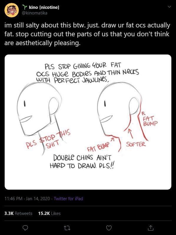 Text - kino [nicotine] @kinomatika im still salty about this btw. just. draw ur fat ocs actually fat. stop cutting out the parts of us that you don't think are aesthetically pleasing. PLS STOP GIVING YOUR FAT OCS HUGE BODIES AND THIN NecKS WITH PERFECT JAWUNES, FAT BUMP PLS STOP THIS SHIT FAT BUMP DOUBLE CHINS AIN'T HARD TO DRAW. PLS! SOFTER 11:46 PM Jan 14, 2020 - Twitter for iPad 3.3K Retweets 15.2K Likes