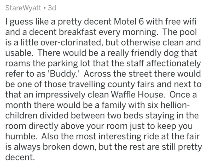 Text - StareWyatt • 3d I guess like a pretty decent Motel 6 with free wifi and a decent breakfast every morning. The pool is a little over-clorinated, but otherwise clean and usable. There would be a really friendly dog that roams the parking lot that the staff affectionately refer to as 'Buddy.' Across the street there would be one of those travelling county fairs and next to that an impressively clean Waffle House. Once a month there would be a family with six hellion- children divided between
