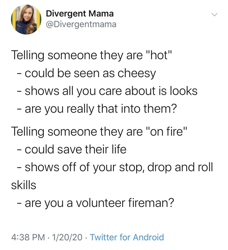 """Text - Divergent Mama @Divergentmama Telling someone they are """"hot"""" - could be seen as cheesy - shows all you care about is looks - are you really that into them? Telling someone they are """"on fire"""" - could save their life shows off of your stop, drop and roll skills - are you a volunteer fireman? 4:38 PM · 1/20/20 · Twitter for Android"""