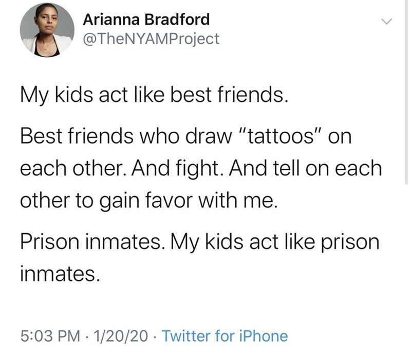 """Text - Arianna Bradford @TheNYAMProject My kids act like best friends. Best friends who draw """"tattoos"""" on each other. And fight. And tell on each other to gain favor with me. Prison inmates. My kids act like prison inmates. 5:03 PM · 1/20/20 · Twitter for iPhone"""