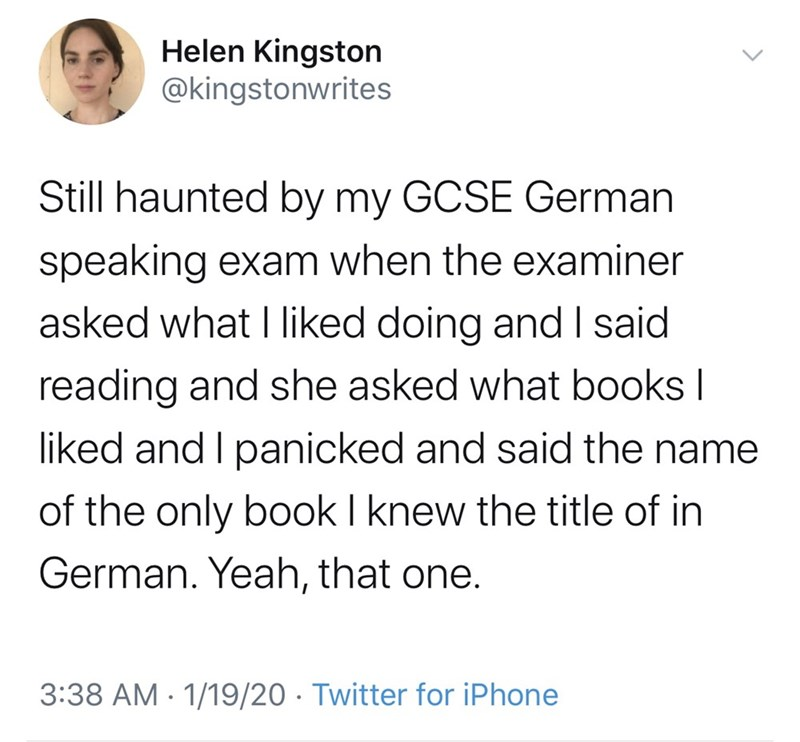 Text - Helen Kingston @kingstonwrites Still haunted by my GCSE German speaking exam when the examiner asked what I liked doing and I said reading and she asked what books I liked and I panicked and said the name of the only book I knew the title of in German. Yeah, that one. 3:38 AM · 1/19/20 · Twitter for iPhone