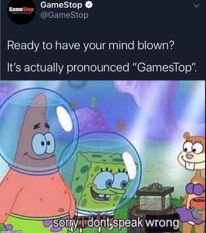 "Cartoon - GameStop O @GameStop GameStop Ready to have your mind blown? It's actually pronounced ""GamesTop"". Sorry i dont,speak wrong imaflip.com"