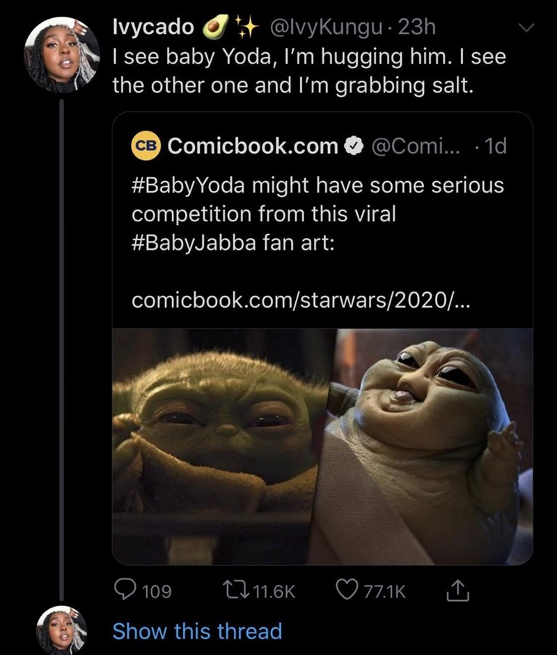 Facial expression - + @lvyKungu · 23h Ivycado I see baby Yoda, I'm hugging him. I see the other one and l'm grabbing salt. CB Comicbook.com @Comi... · 1d #BabyYoda might have some serious competition from this viral #BabyJabba fan art: comicbook.com/starwars/2020. 27 11.6K ♡ 77.1K 109 Show this thread