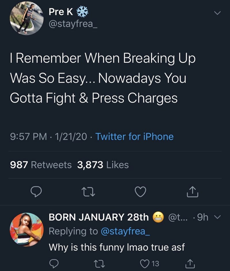 Text - Pre K* @stayfrea_ I Remember When Breaking Up Was So Easy... Nowadays You Gotta Fight & Press Charges 9:57 PM · 1/21/20 · Twitter for iPhone 987 Retweets 3,873 Likes BORN JANUARY 28th @t... ·9h v Replying to @stayfrea_ Why is this funny Imao true asf 13 <]
