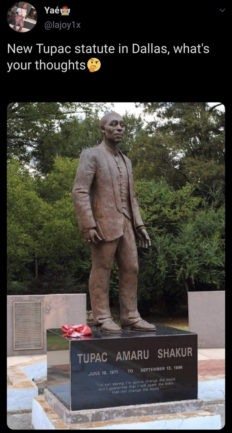 Statue - Yaér @lajoy1x New Tupac statute in Dallas, what's your thoughts TUPAC AMARU SHAKUR SEPTEMBER 13, 1996 TO JUNE 16, 1971 I'm not saying I'm gonna change the worid. but I guarantee that I will spark the brain that will change the world.