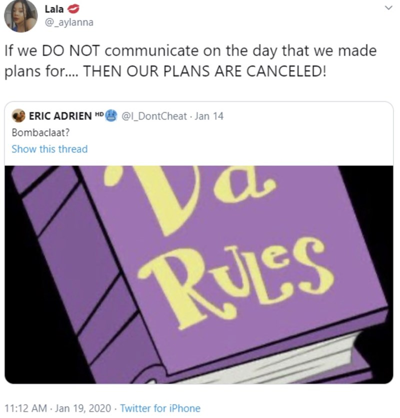 Text - Lala e @_aylanna If we DO NOT communicate on the day that we made plans for.. THEN OUR PLANS ARE CANCELED! ERIC ADRIEN HD @L_DontCheat Jan 14 Bombaclaat? Show this thread RULes 11:12 AM - Jan 19, 2020 - Twitter for iPhone