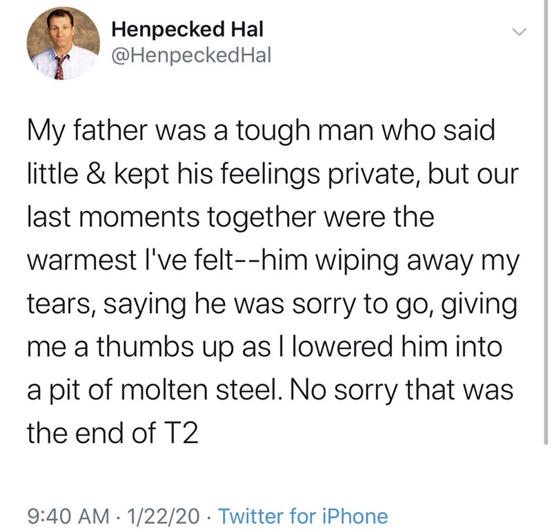 Text - Henpecked Hal @HenpeckedHal My father was a tough man who said little & kept his feelings private, but our last moments together were the warmest l've felt--him wiping away my tears, saying he was sorry to go, giving me a thumbs up as I lowered him into a pit of molten steel. No sorry that was the end of T2 9:40 AM - 1/22/20 · Twitter for iPhone