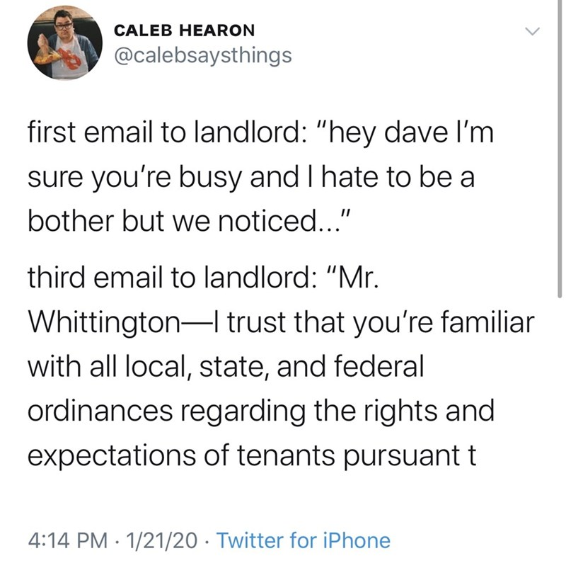 """Text - CALEB HEARON @calebsaysthings first email to landlord: """"hey dave l'm sure you're busy and I hate to be a bother but we noticed..."""" third email to landlord: """"Mr. Whittington-I trust that you're familiar with all local, state, and federal ordinances regarding the rights and expectations of tenants pursuant t 4:14 PM · 1/21/20 · Twitter for iPhone"""