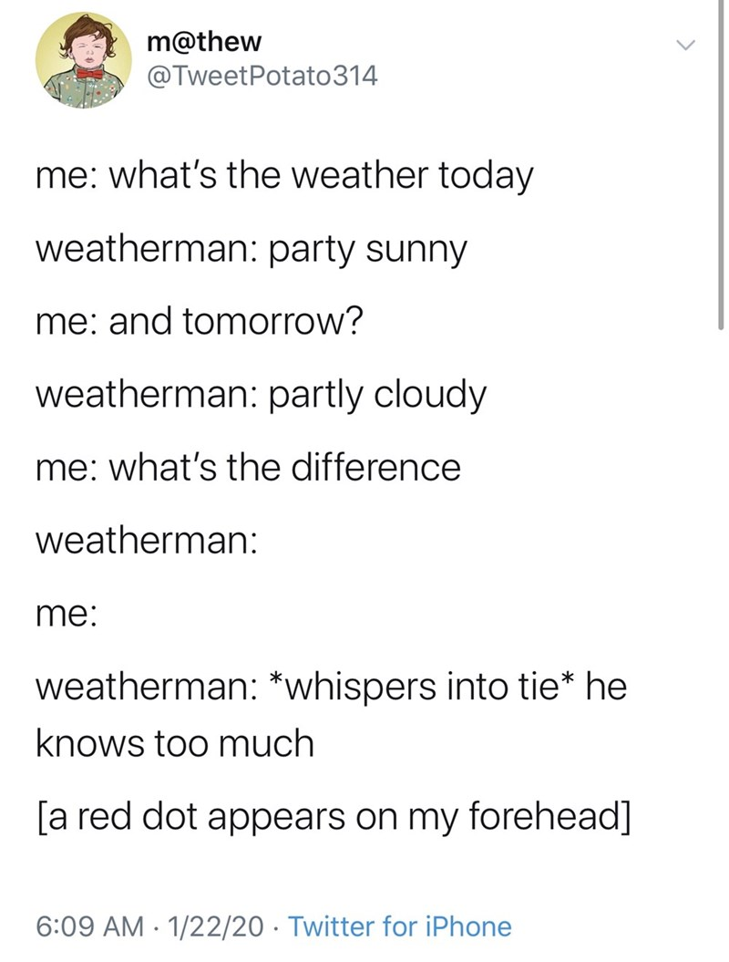 Text - m@thew @TweetPotato314 me: what's the weather today weatherman: party sunny me: and tomorrow? weatherman: partly cloudy me: what's the difference weatherman: me: weatherman: *whispers into tie* he knows too much [a red dot appears on my forehead] 6:09 AM · 1/22/20 · Twitter for iPhone