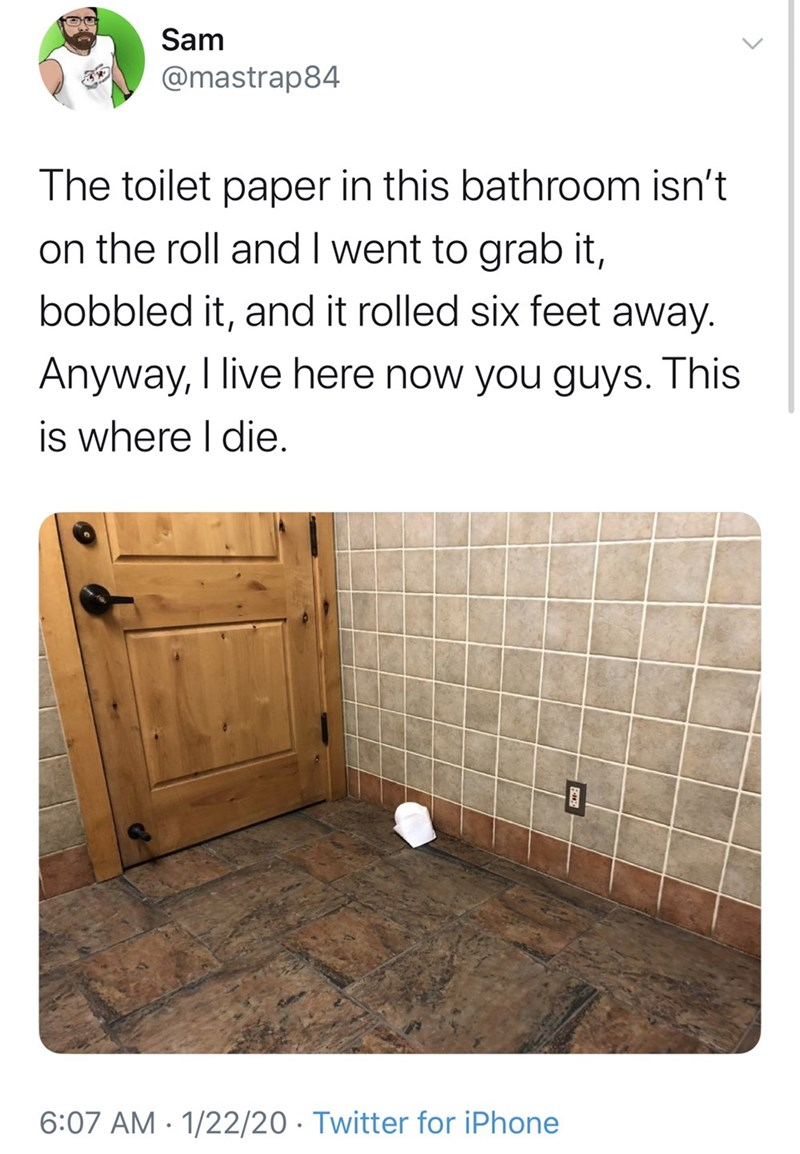 Product - Sam @mastrap84 The toilet paper in this bathroom isn't on the roll and I went to grab it, bobbled it, and it rolled six feet away. Anyway, I live here now you guys. This is where I die. 6:07 AM · 1/22/20 · Twitter for iPhone